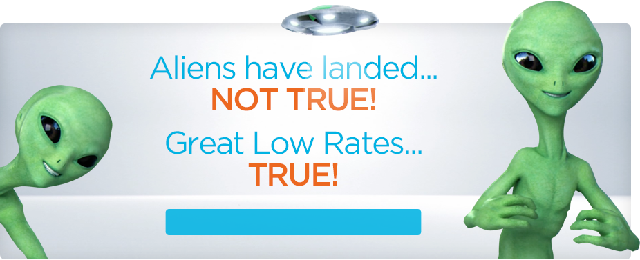 Aliens have landed... Not True. Great Low Rates...TRUE!